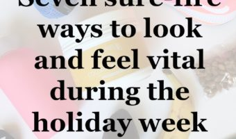 Seven sure-fire ways to look and feel vital during the holiday week