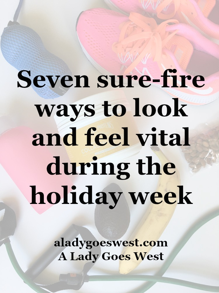 Seven sure-fire ways to look and feel vital during the holiday week by A Lady Goes West