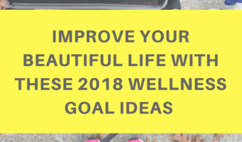 Improve your beautiful life with these 2018 wellness goal ideas
