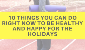 10 things you can do right now to be healthy and happy for the holidays