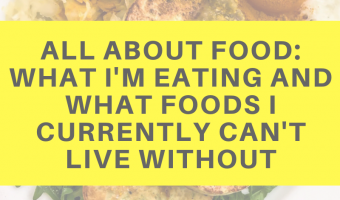 All about food: What I'm eating and what foods I currently can't live without