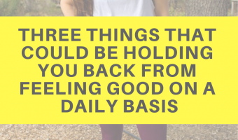 Three things that could be holding you back from feeling good on a daily basis