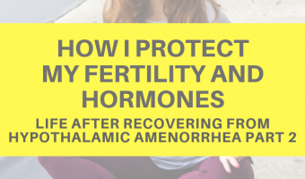 How I protect my fertility and hormones (life after recovering from hypothalamic amenorrhea part 2)