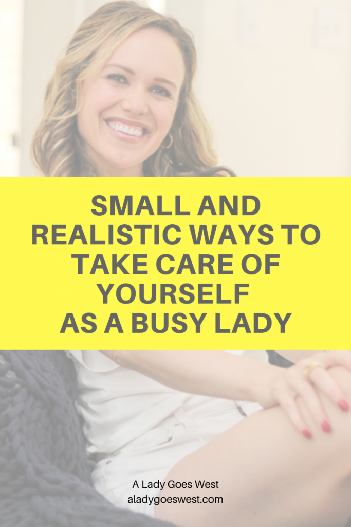 Small and realistic ways to take care of yourself as a busy lady by A Lady Goes West